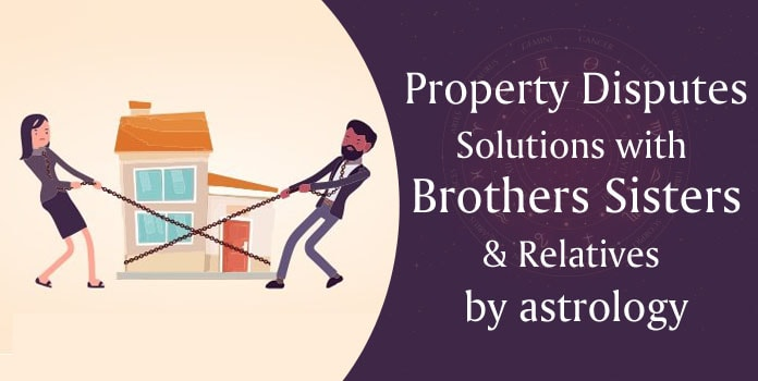 Property Disputes Solutions with Brothers Sisters, Relatives by astrology Remedies